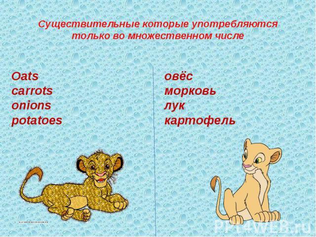 Существительные которые употребляются только во множественном числе Oatscarrotsonionspotatoes овёсморковьлуккартофель