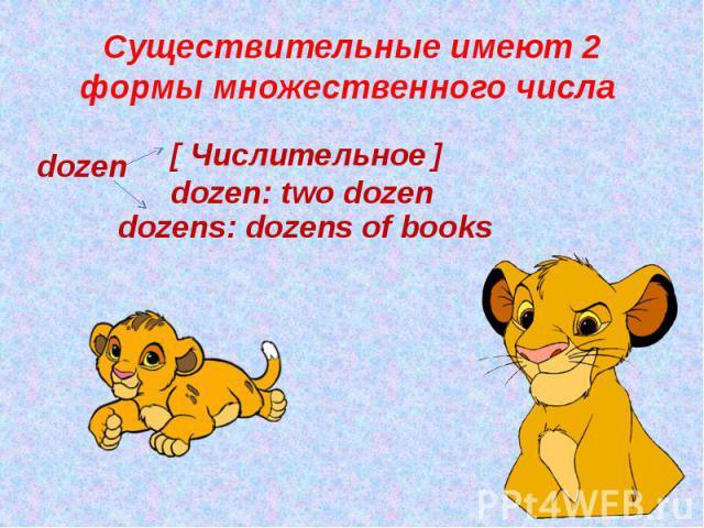 Существительные имеют 2 формы множественного числа [ Числительное ] dozen: two dozen dozens: dozens of books