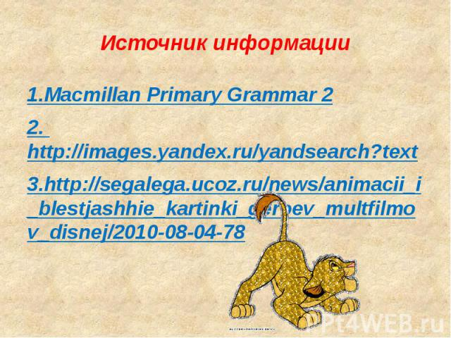 Источник информации 1.Macmillan Primary Grammar 22. http://images.yandex.ru/yandsearch?text3.http://segalega.ucoz.ru/news/animacii_i_blestjashhie_kartinki_geroev_multfilmov_disnej/2010-08-04-78