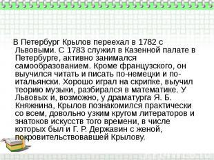 В Петербург Крылов переехал в 1782 с Львовыми. С 1783 служил в Казенной палате в