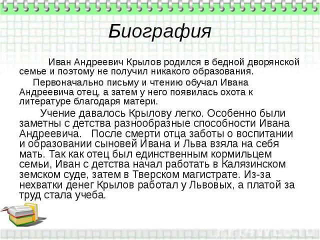Биография Иван Андреевич Крылов родился в бедной дворянской семье и поэтому не получил никакого образования. Первоначально письму и чтению обучал Ивана Андреевича отец, а затем у него появилась охота к литературе благодаря матери. Учение давалось Кр…