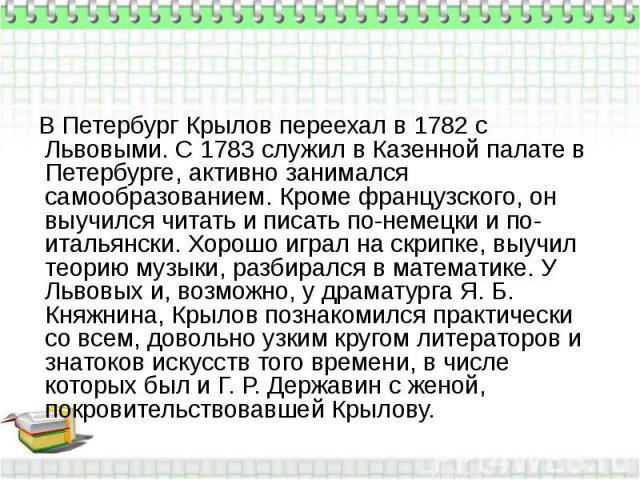 В Петербург Крылов переехал в 1782 с Львовыми. С 1783 служил в Казенной палате в Петербурге, активно занимался самообразованием. Кроме французского, он выучился читать и писать по-немецки и по-итальянски. Хорошо играл на скрипке, выучил теорию музык…