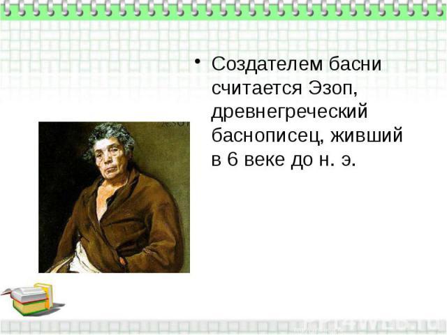 Создателем басни считается Эзоп, древнегреческий баснописец, живший в 6 веке до н. э.