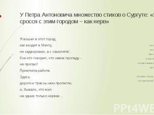 У Петра Антоновича множество стихов о Сургуте: «Я сросся с этим городом – как не