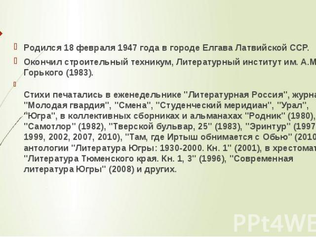 Родился 18 февраля 1947 года в городе Елгава Латвийской ССР.Окончил строительный техникум, Литературный институт им. A.M. Горького (1983).Стихи печатались в еженедельнике