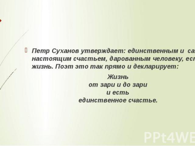 Петр Суханов утверждает: единственным и самым настоящим счастьем, дарованным человеку, есть жизнь. Поэт это так прямо и декларирует:Жизньот зари и до зарии естьединственное счастье.