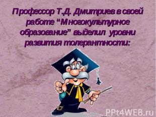 """Профессор Т.Д. Дмитриев в своей работе """"Многокультурное образование"""" выделил уро"""
