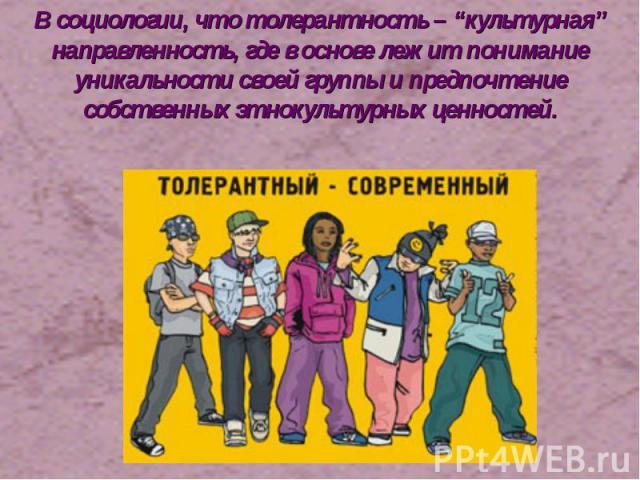 """В социологии, что толерантность – """"культурная"""" направленность, где в основе лежит понимание уникальности своей группы и предпочтение собственных этнокультурных ценностей."""