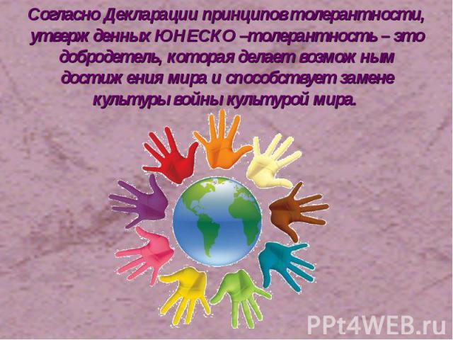 Согласно Декларации принципов толерантности, утвержденных ЮНЕСКО –толерантность – это добродетель, которая делает возможным достижения мира и способствует замене культуры войны культурой мира.