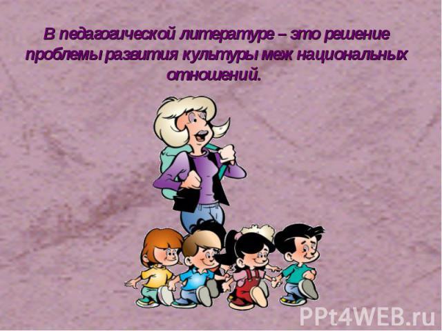В педагогической литературе – это решение проблемы развития культуры межнациональных отношений.
