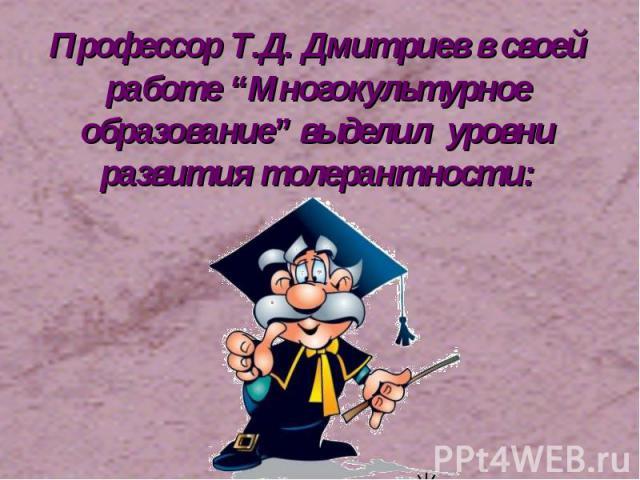"""Профессор Т.Д. Дмитриев в своей работе """"Многокультурное образование"""" выделил уровни развития толерантности:"""