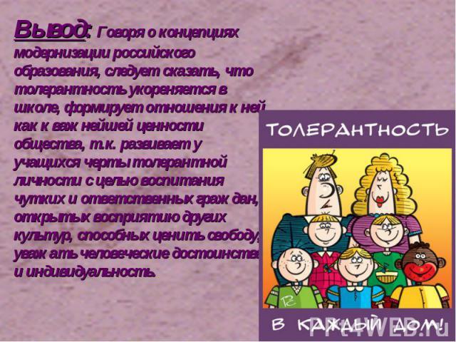 Вывод: Говоря о концепциях модернизации российского образования, следует сказать, что толерантность укореняется в школе, формирует отношения к ней как к важнейшей ценности общества, т.к. развивает у учащихся черты толерантной личности с целью воспит…