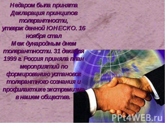 Недаром была принята Декларация принципов толерантности, утвержденной ЮНЕСКО. 16 ноября стал Международным днем толерантности. 31 декабря 1999 г. Россия приняла план мероприятий по формированию установок толерантного сознания и профилактике экстреми…