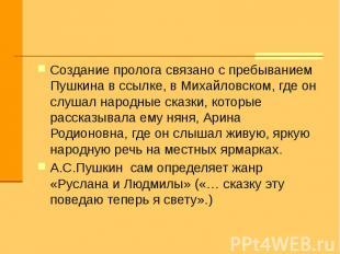 Создание пролога связано с пребыванием Пушкина в ссылке, в Михайловском, где он