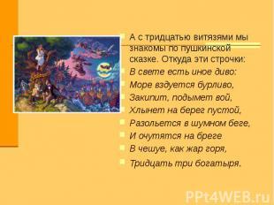 А с тридцатью витязями мы знакомы по пушкинской сказке. Откуда эти строчки:В све
