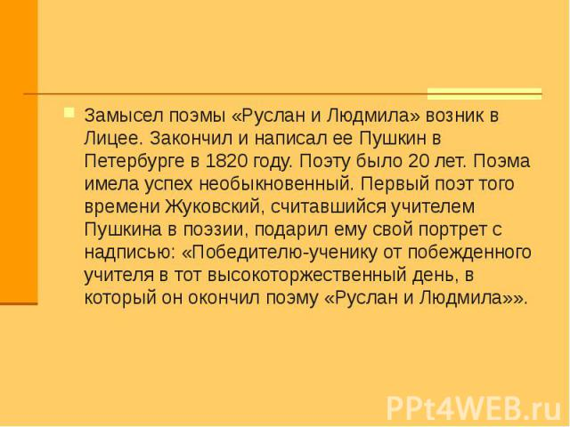 Замысел поэмы «Руслан и Людмила» возник в Лицее. Закончил и написал ее Пушкин в Петербурге в 1820 году. Поэту было 20 лет. Поэма имела успех необыкновенный. Первый поэт того времени Жуковский, считавшийся учителем Пушкина в поэзии, подарил ему свой …