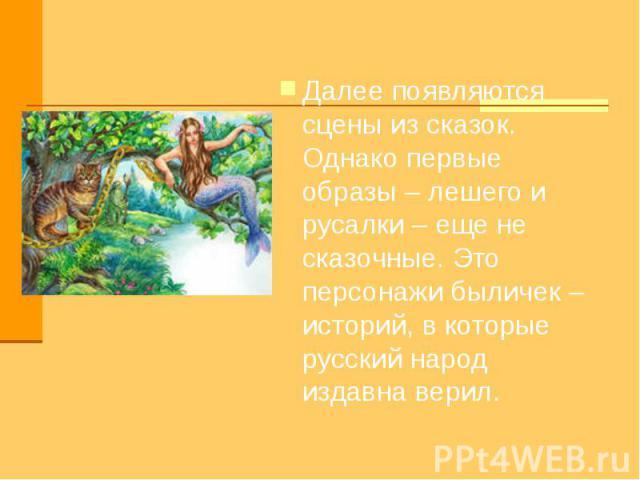 Далее появляются сцены из сказок. Однако первые образы – лешего и русалки – еще не сказочные. Это персонажи быличек – историй, в которые русский народ издавна верил.