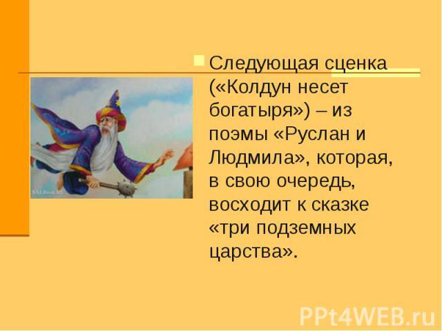 Следующая сценка («Колдун несет богатыря») – из поэмы «Руслан и Людмила», которая, в свою очередь, восходит к сказке «три подземных царства».