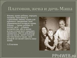 Платонов, жена и дочь Маша Некому, кроме ребенка, передать человеку свои мечты и