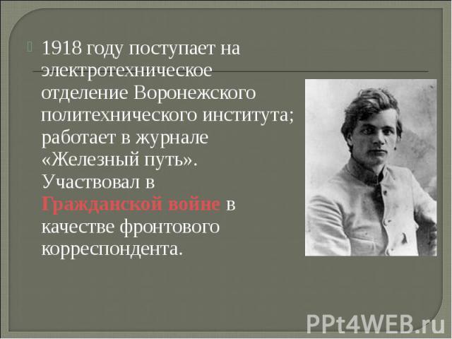 1918 году поступает на электротехническое отделение Воронежского политехнического института; работает в журнале «Железный путь». Участвовал в Гражданской войне в качестве фронтового корреспондента.