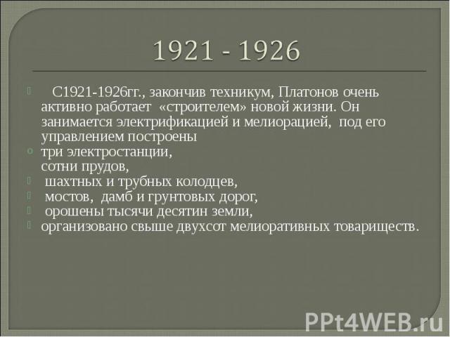 С1921-1926гг., закончив техникум, Платонов очень активно работает «строителем» новой жизни. Он занимается электрификацией и мелиорацией, под его управлением построенытри электростанции, сотни прудов, шахтных и трубных колодцев, мостов, дамб и гру…