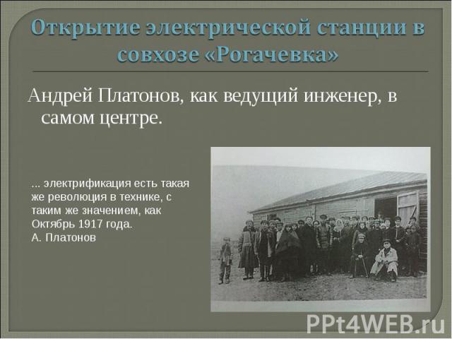 Открытие электрической станции в совхозе «Рогачевка» Андрей Платонов, как ведущий инженер, в самом центре. ... электрификация есть такая же революция в технике, с таким же значением, как Октябрь 1917 года.А. Платонов