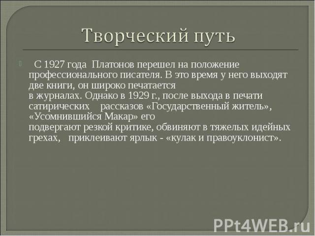 Творческий путь С 1927 года Платонов перешел на положение профессионального писателя. В это время у него выходят две книги, он широко печатается в журналах. Однако в 1929 г., после выхода в печати сатирических рассказов «Государственный житель», «…