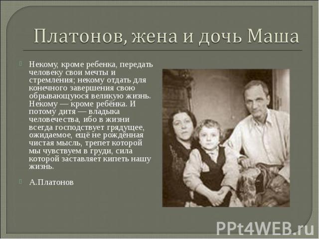 Платонов, жена и дочь Маша Некому, кроме ребенка, передать человеку свои мечты и стремления; некому отдать для конечного завершения свою обрывающуюся великую жизнь. Некому — кроме ребёнка. И потому дитя — владыка человечества, ибо в жизни всегда гос…