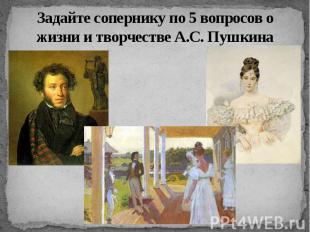 Задайте сопернику по 5 вопросов о жизни и творчестве А.С. Пушкина