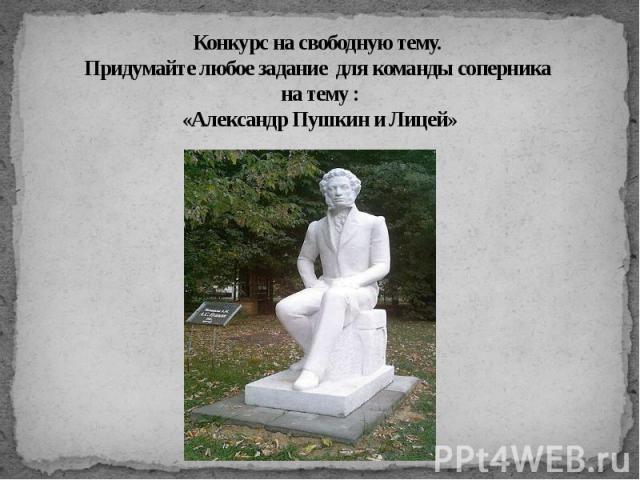 Конкурс на свободную тему. Придумайте любое задание для команды соперника на тему :«Александр Пушкин и Лицей»