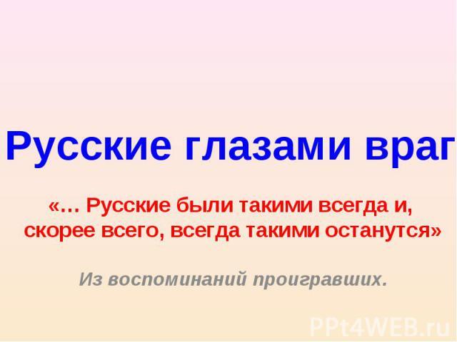 Русские глазами врагов «… Русские были такими всегда и, скорее всего, всегда такими останутся»Из воспоминаний проигравших.