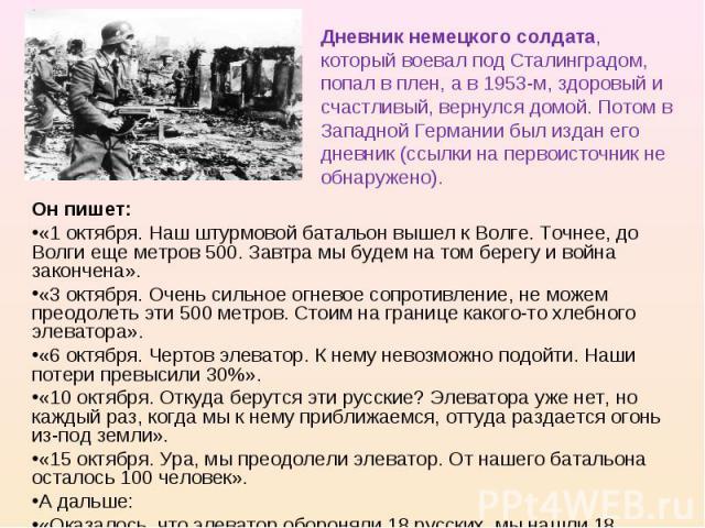 Дневник немецкого солдата, который воевал под Сталинградом, попал в плен, а в 1953-м, здоровый и счастливый, вернулся домой. Потом в Западной Германии был издан его дневник (ссылки на первоисточник не обнаружено). Он пишет:«1 октября. Наш штурмовой …