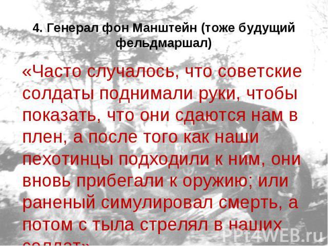4. Генерал фон Манштейн (тоже будущий фельдмаршал) «Часто случалось, что советские солдаты поднимали руки, чтобы показать, что они сдаются нам в плен, а после того как наши пехотинцы подходили к ним, они вновь прибегали к оружию; или раненый симулир…