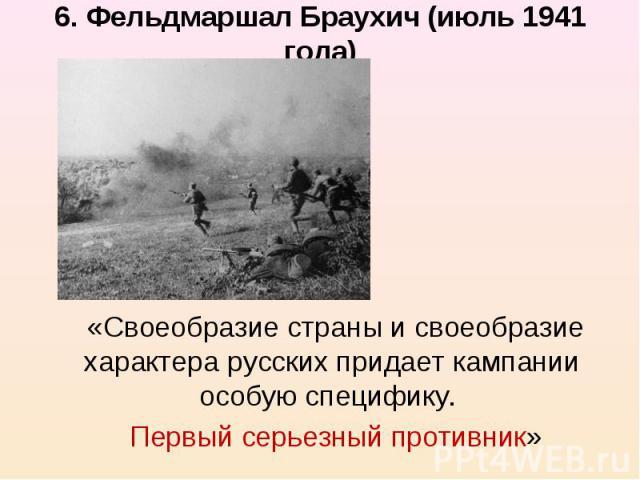 6. Фельдмаршал Браухич (июль 1941 года) «Своеобразие страны и своеобразие характера русских придает кампании особую специфику. Первый серьезный противник»