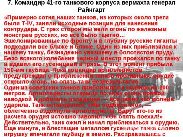 7. Командир 41-го танкового корпуса вермахта генерал Райнгарт «Примерно сотня наших танков, из которых около трети были T-IV, заняли исходные позиции для нанесения контрудара. С трех сторон мы вели огонь по железным монстрам русских, но все было тще…