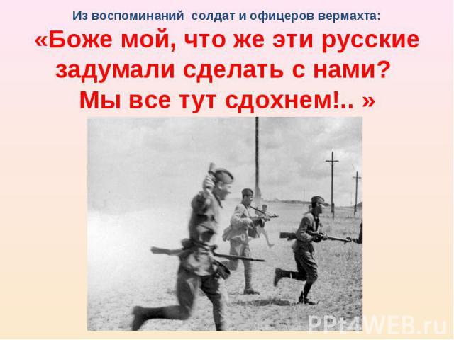 Из воспоминаний солдат и офицеров вермахта:«Боже мой, что же эти русские задумали сделать с нами? Мы все тут сдохнем!.. »