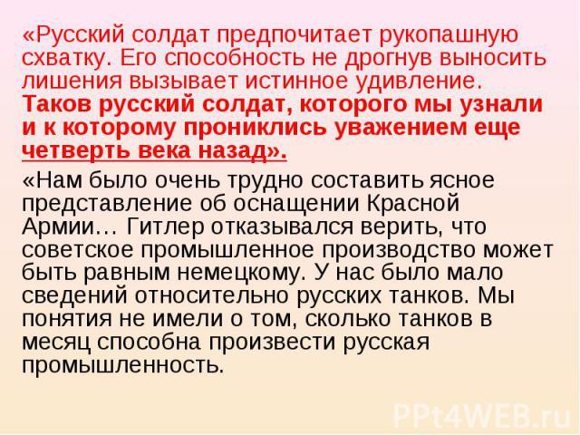 «Русский солдат предпочитает рукопашную схватку. Его способность не дрогнув выносить лишения вызывает истинное удивление. Таков русский солдат, которого мы узнали и к которому прониклись уважением еще четверть века назад».«Нам было очень трудно сост…