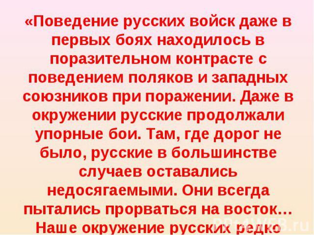 «Поведение русских войск даже в первых боях находилось в поразительном контрасте с поведением поляков и западных союзников при поражении. Даже в окружении русские продолжали упорные бои. Там, где дорог не было, русские в большинстве случаев оставали…