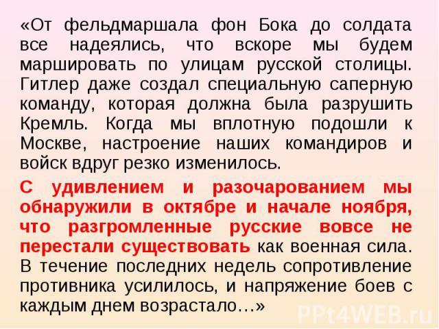«От фельдмаршала фон Бока до солдата все надеялись, что вскоре мы будем маршировать по улицам русской столицы. Гитлер даже создал специальную саперную команду, которая должна была разрушить Кремль. Когда мы вплотную подошли к Москве, настроение наши…