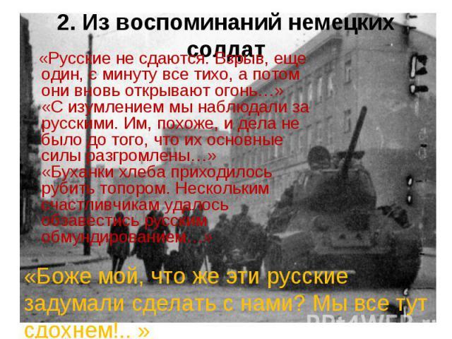 2. Из воспоминаний немецких солдат «Русские не сдаются. Взрыв, еще один, с минуту все тихо, а потом они вновь открывают огонь…»«С изумлением мы наблюдали за русскими. Им, похоже, и дела не было до того, что их основные силы разгромлены…»«Буханки хле…
