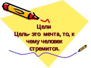 Цели Цель- это мечта, то, к чему человек стремится.