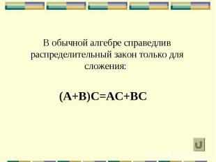 В обычной алгебре справедлив распределительный закон только для сложения: (A+B)C