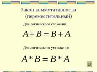 Закон коммутативности (переместительный) Для логического сложения Для логическог