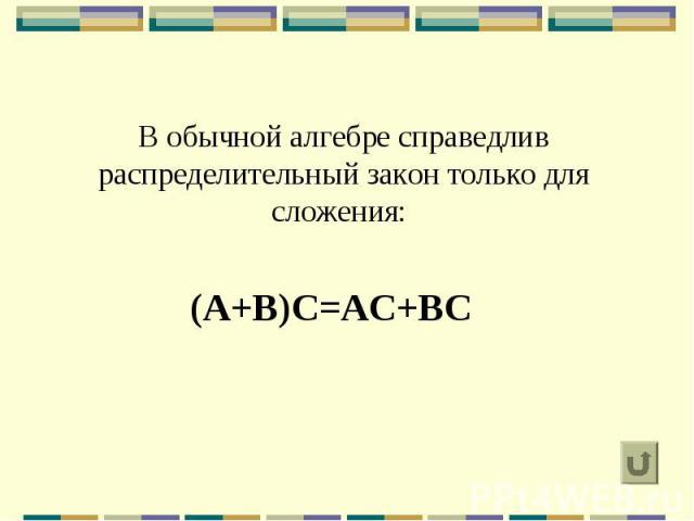 В обычной алгебре справедлив распределительный закон только для сложения: (A+B)C=AC+BC