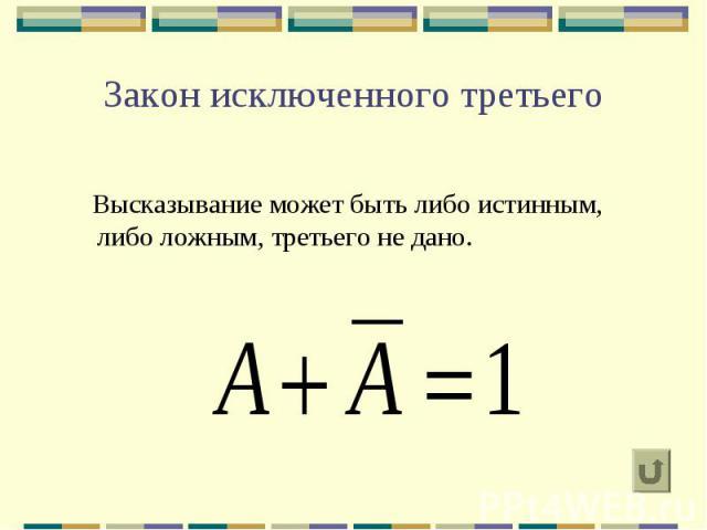 Закон исключенного третьего Высказывание может быть либо истинным, либо ложным, третьего не дано.