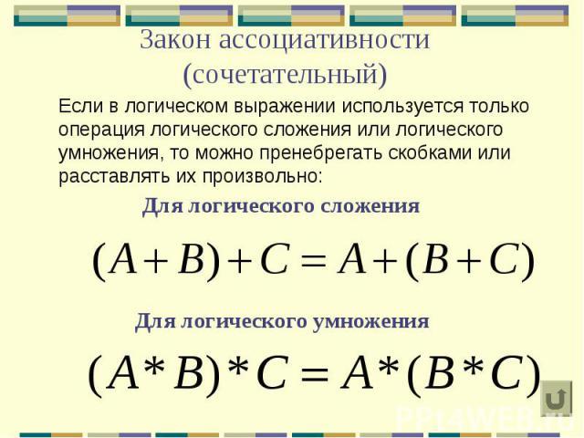 Закон ассоциативности (сочетательный) Если в логическом выражении используется только операция логического сложения или логического умножения, то можно пренебрегать скобками или расставлять их произвольно: Для логического сложения Для логического ум…