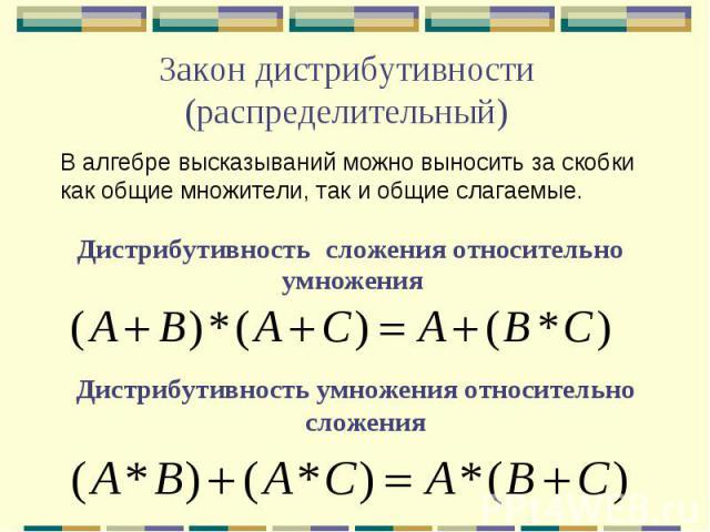 Закон дистрибутивности (распределительный) В алгебре высказываний можно выносить за скобки как общие множители, так и общие слагаемые. Дистрибутивность сложения относительно умножения Дистрибутивность умножения относительно сложения