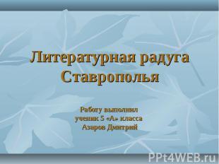 Литературная радуга СтавропольяРаботу выполнил ученик 5 «А» класса Азаров Дмитри