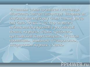 Истинным своим прзванием Александра Моисеенко считает литературу. Впервые он опу