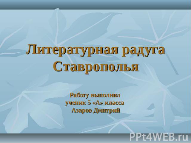 Литературная радуга СтавропольяРаботу выполнил ученик 5 «А» класса Азаров Дмитрий